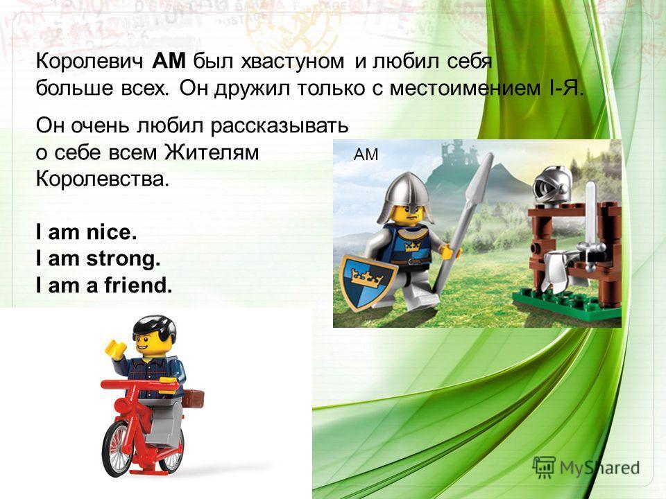 Королевич AM был хвастуном и любил себя больше всех. Он дружил только с местоимением I-Я. Он очень любил рассказывать о себе всем Жителям Королевства. I am nice. I am strong. I am a friend. AM