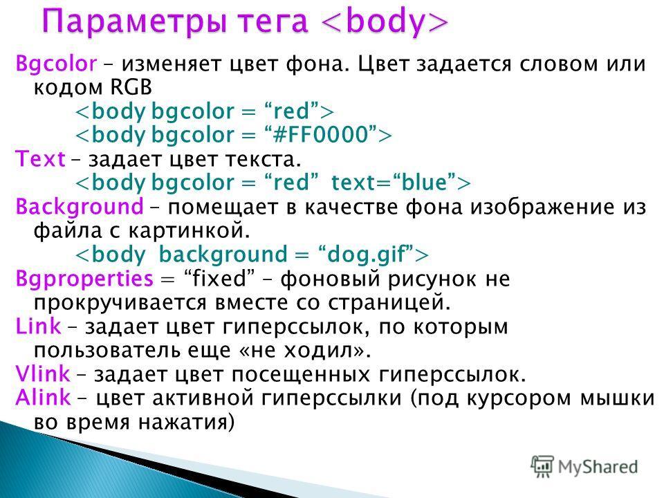 Bgcolor – изменяет цвет фона. Цвет задается словом или кодом RGB Text – задает цвет текста. Background – помещает в качестве фона изображение из файла с картинкой. Bgproperties = fixed – фоновый рисунок не прокручивается вместе со страницей. Link – з