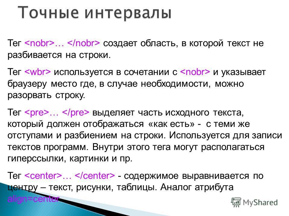 Тег … создает область, в которой текст не разбивается на строки. Тег используется в сочетании с и указывает браузеру место где, в случае необходимости, можно разорвать строку. Тег … выделяет часть исходного текста, который должен отображаться «как ес