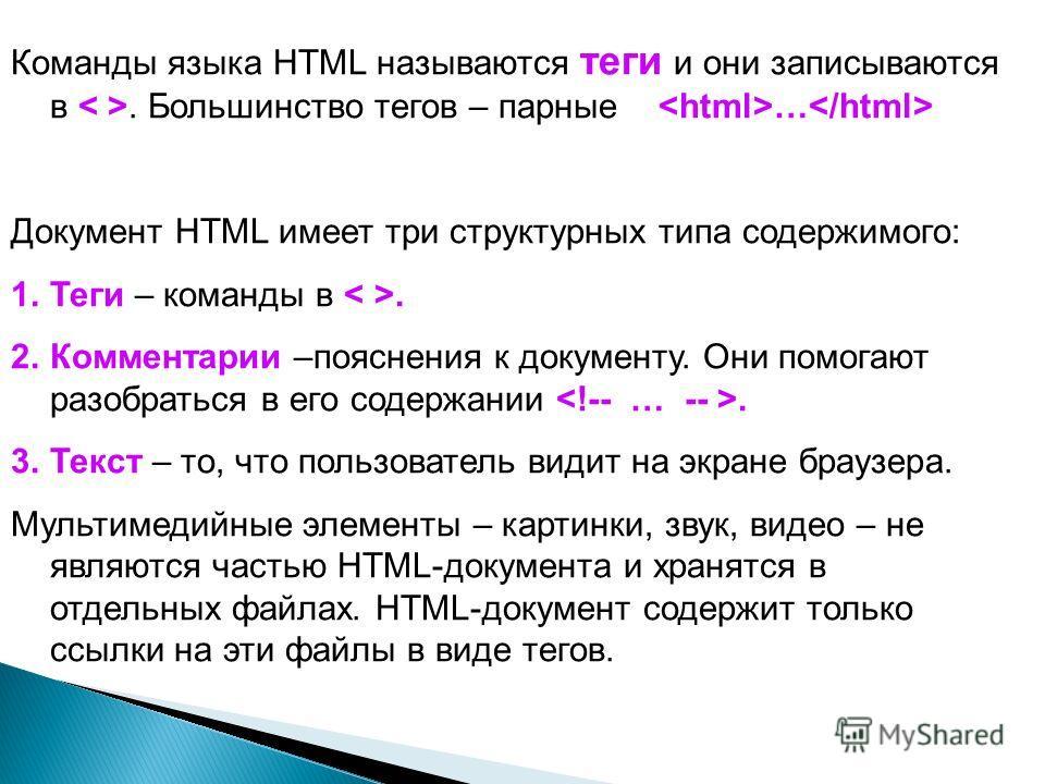 Команды языка HTML называются теги и они записываются в. Большинство тегов – парные … Документ HTML имеет три структурных типа содержимого: 1.Теги – команды в. 2.Комментарии –пояснения к документу. Они помогают разобраться в его содержании. 3.Текст –