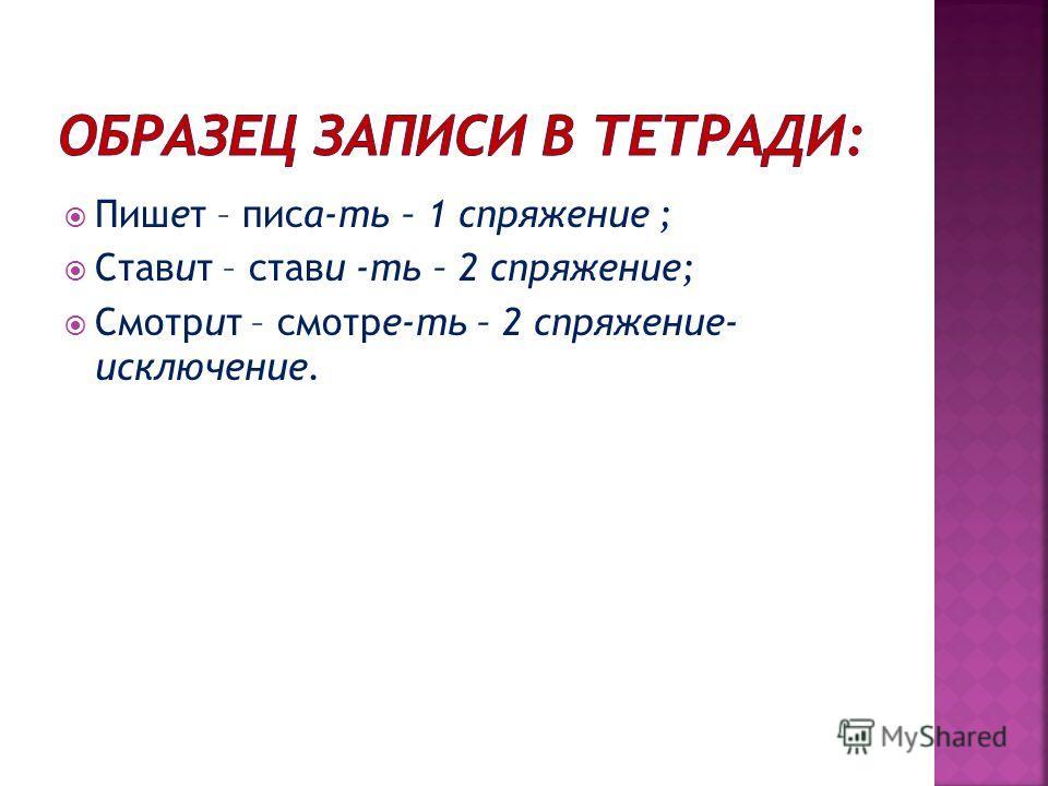 Пишет – писа-ть – 1 спряжение ; Ставит – стави -ть – 2 спряжение; Смотрит – смотре-ть – 2 спряжение- исключение.