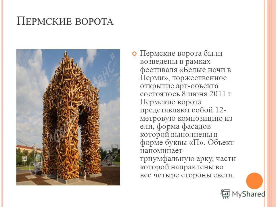П ЕРМСКИЕ ВОРОТА Пермские ворота были возведены в рамках фестиваля «Белые ночи в Перми», торжественное открытие арт-объекта состоялось 8 июня 2011 г. Пермские ворота представляют собой 12- метровую композицию из ели, форма фасадов которой выполнены в
