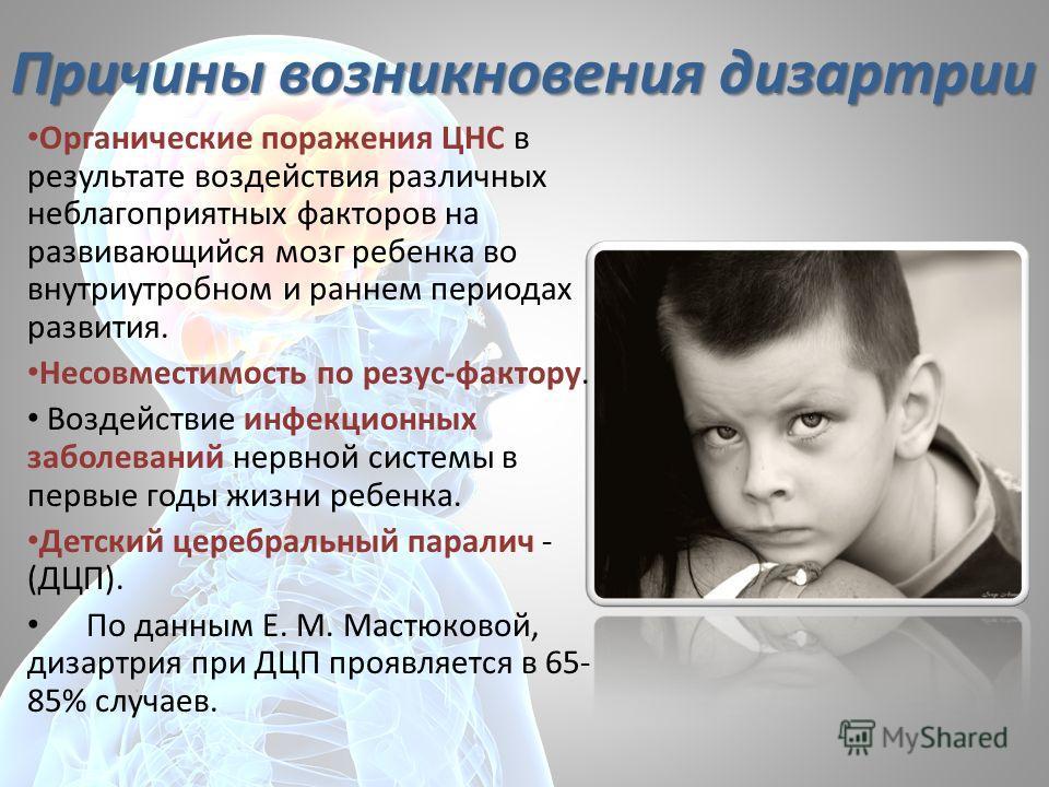 Причины возникновения дизартрии Органические поражения ЦНС в результате воздействия различных неблагоприятных факторов на развивающийся мозг ребенка во внутриутробном и раннем периодах развития. Несовместимость по резус-фактору. Воздействие инфекцион