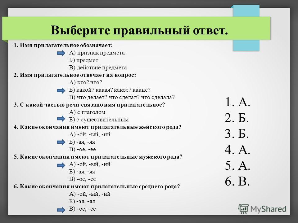 1. Имя прилагательное обозначает: А) признак предмета Б) предмет В) действие предмета 2. Имя прилагательное отвечает на вопрос: А) кто? что? Б) какой? какая? какое? какие? В) что делает? что сделал? что сделала? 3. С какой частью речи связано имя при