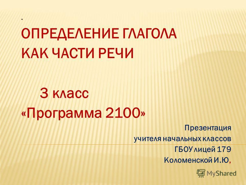 . ОПРЕДЕЛЕНИЕ ГЛАГОЛА КАК ЧАСТИ РЕЧИ 3 класс «Программа 2100» Презентация учителя начальных классов ГБОУ лицей 179 Коломенской И.Ю,
