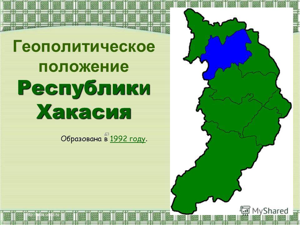 Геополитическое положение Республики Хакасия Образована в 1992 году.1992 году