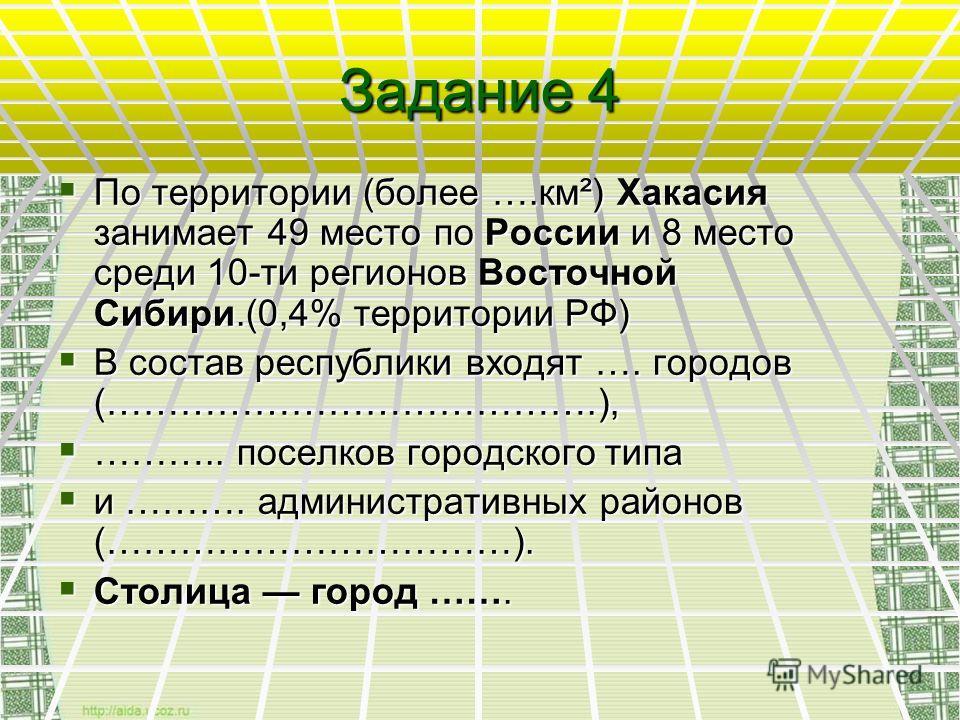 Задание 4 По территории (более ….км²) Хакасия занимает 49 место по России и 8 место среди 10-ти регионов Восточной Сибири.(0,4% территории РФ) По территории (более ….км²) Хакасия занимает 49 место по России и 8 место среди 10-ти регионов Восточной Си