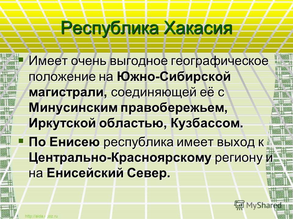 Республика Хакасия Имеет очень выгодное географическое положение на Южно-Сибирской магистрали, соединяющей её с Минусинским правобережьем, Иркутской областью, Кузбассом. Имеет очень выгодное географическое положение на Южно-Сибирской магистрали, соед