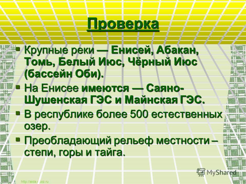 Проверка Крупные реки Енисей, Абакан, Томь, Белый Июс, Чёрный Июс (бассейн Оби). Крупные реки Енисей, Абакан, Томь, Белый Июс, Чёрный Июс (бассейн Оби). На Енисее имеются Саяно- Шушенская ГЭС и Майнская ГЭС. На Енисее имеются Саяно- Шушенская ГЭС и М