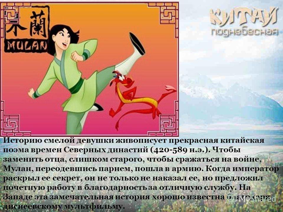 Историю смелой девушки живописует прекрасная китайская поэма времен Северных династий (420-589 н.э.). Чтобы заменить отца, слишком старого, чтобы сражаться на войне, Мулан, переодевшись парнем, пошла в армию. Когда император раскрыл ее секрет, он не