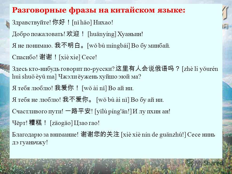 Разговорные фразы на китайском языке: Здравствуйте! [nǐ hǎo] Нихао! Добро пожаловать! [huānyíng] Хуаньин! Я не понимаю. [wǒ bù míngbái] Во бу минбай. Спасибо! [xiè xie] Сесе! Здесь кто-нибудь говорит по-русски? [zhè li yǒurén huì shuō èyǔ ma] Чжэли ё