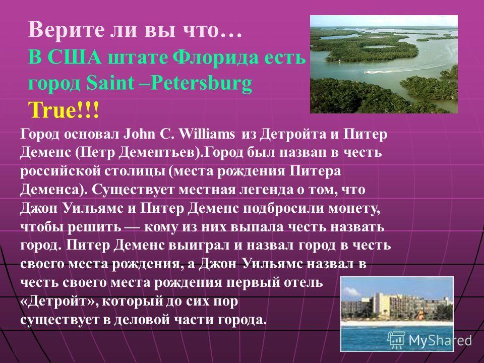 Верите ли вы что… В США штате Флорида есть город Saint –Petersburg True!!! Город основал John C. Williams из Детройта и Питер Деменс (Петр Дементьев).Город был назван в честь российской столицы (места рождения Питера Деменса). Существует местная леге