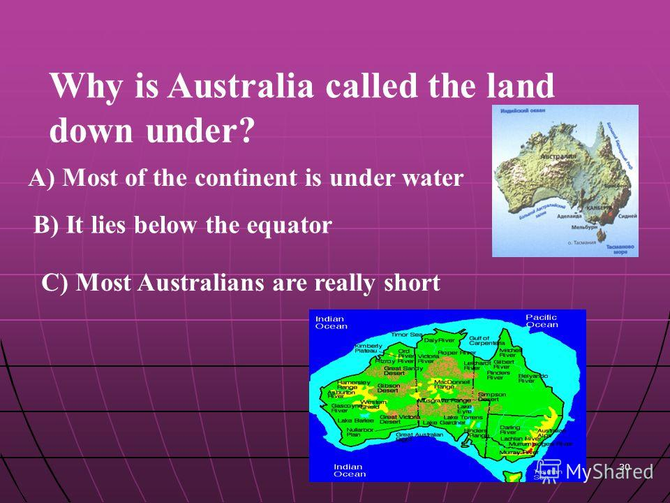 30 Why is Australia called the land down under? A) Most of the continent is under water B) It lies below the equator C) Most Australians are really short