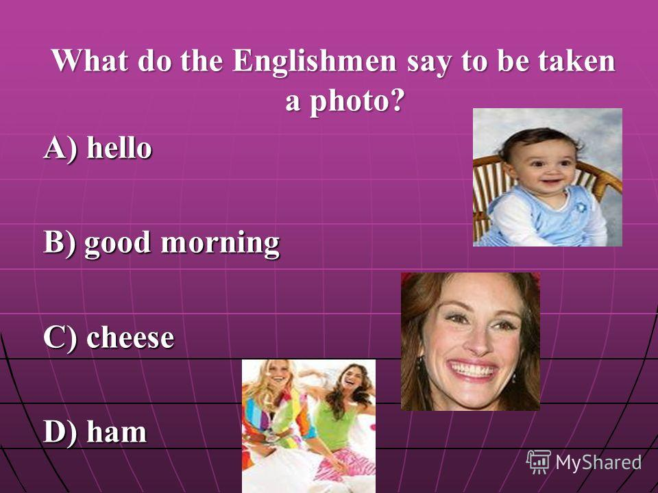 What do the Englishmen say to be taken a photo? A) hello B) good morning C) cheese D) ham