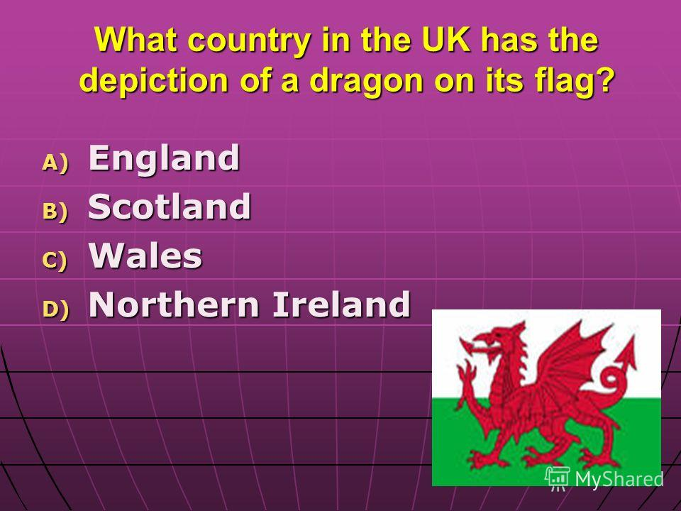 What country in the UK has the depiction of a dragon on its flag? A) England B) Scotland C) Wales D) Northern Ireland