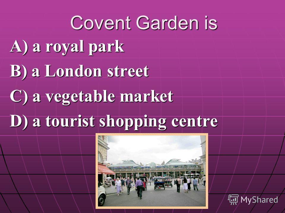 Covent Garden is A) a royal park B) a London street C) a vegetable market D) a tourist shopping centre