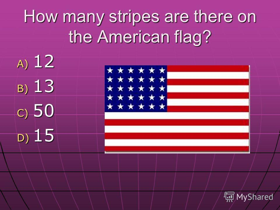 How many stripes are there on the American flag? A) 12 B) 13 C) 50 D) 15