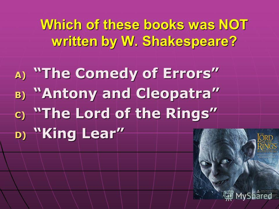 Which of these books was NOT written by W. Shakespeare? A) The Comedy of Errors B) Antony and Cleopatra C) The Lord of the Rings D) King Lear