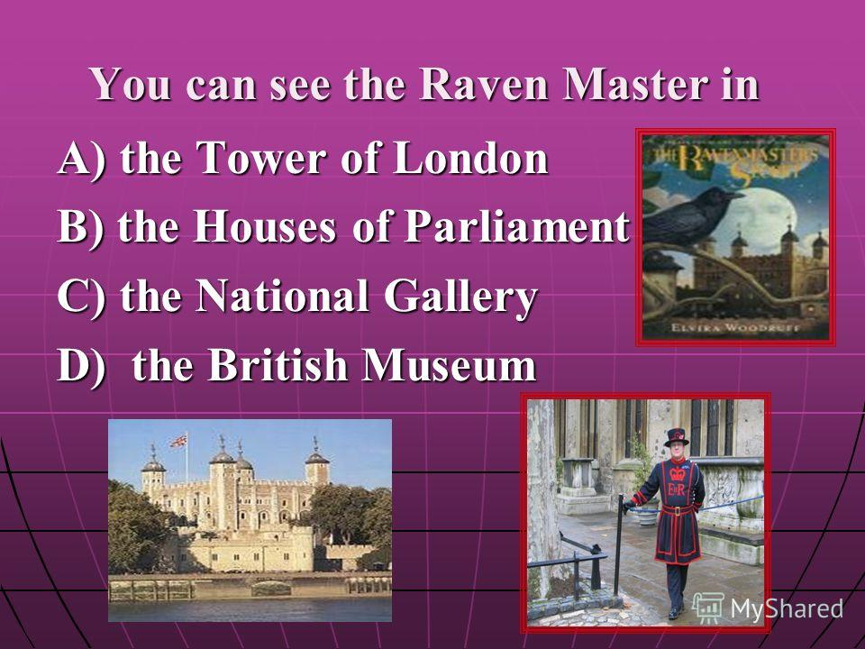 You can see the Raven Master in A) the Tower of London B) the Houses of Parliament C) the National Gallery D) the Вritish Museum