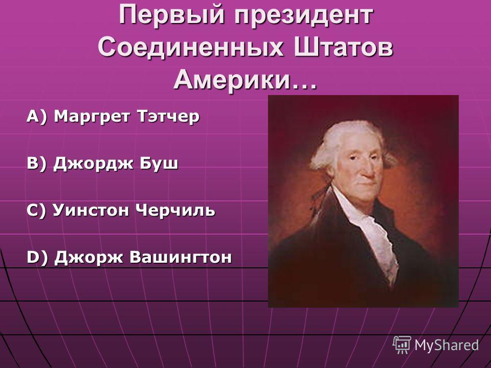 Первый президент Соединенных Штатов Америки… А) Маргрет Тэтчер B) Джордж Буш C) Уинстон Черчиль D) Джорж Вашингтон