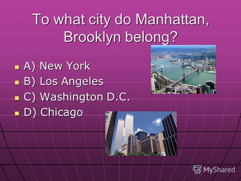To what city do Manhattan, Brooklyn belong? A) New York A) New York B) Los Angeles B) Los Angeles C) Washington D.C. C) Washington D.C. D) Chicago D) Chicago