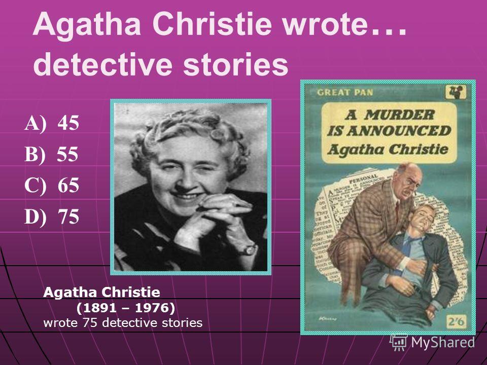 Agatha Christie wrote … detective stories A) 45 B) 55 C) 65 D) 75 Agatha Christie (1891 – 1976) wrote 75 detective stories