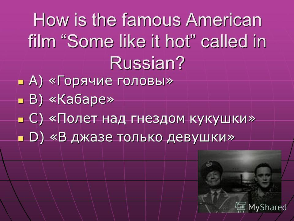 How is the famous American film Some like it hot called in Russian? A) «Горячие головы» A) «Горячие головы» B) «Кабаре» B) «Кабаре» C) «Полет над гнездом кукушки» C) «Полет над гнездом кукушки» D) «В джазе только девушки» D) «В джазе только девушки»