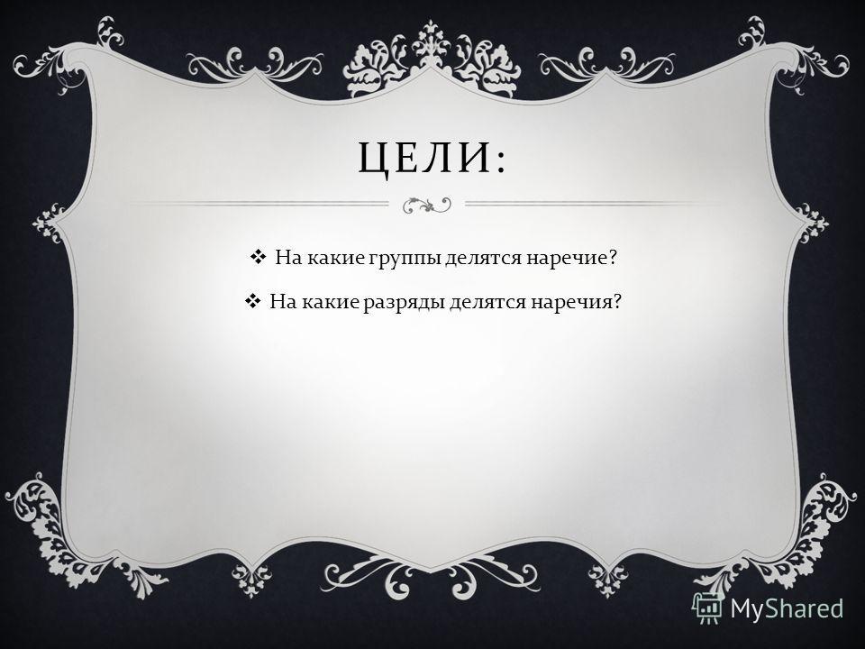 ЦЕЛИ : На какие группы делятся наречие ? На какие разряды делятся наречия ?