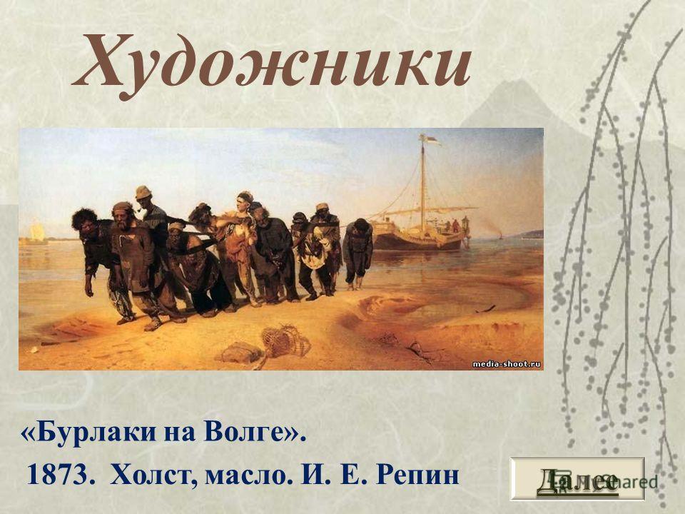 «Бурлаки на Волге». Художники 1873. Холст, масло. И. Е. Репин