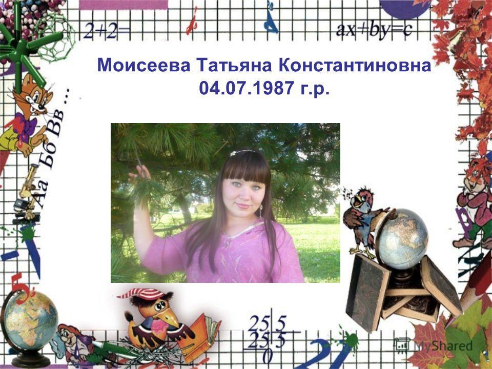 Моисеева Татьяна Константиновна 04.07.1987 г.р.