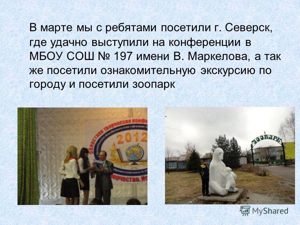 В марте мы с ребятами посетили г. Северск, где удачно выступили на конференции в МБОУ СОШ 197 имени В. Маркелова, а так же посетили ознакомительную экскурсию по городу и посетили зоопарк