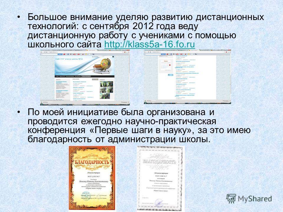 Большое внимание уделяю развитию дистанционных технологий: с сентября 2012 года веду дистанционную работу с учениками с помощью школьного сайта http://klass5a-16.fo.ruhttp://klass5a-16.fo.ru По моей инициативе была организована и проводится ежегодно