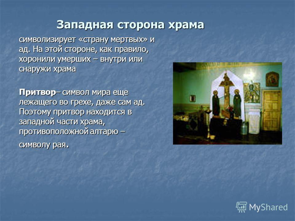 Западная сторона храма символизирует «страну мертвых» и ад. На этой стороне, как правило, хоронили умерших – внутри или снаружи храма Притвор– символ мира еще лежащего во грехе, даже сам ад. Поэтому притвор находится в западной части храма, противопо