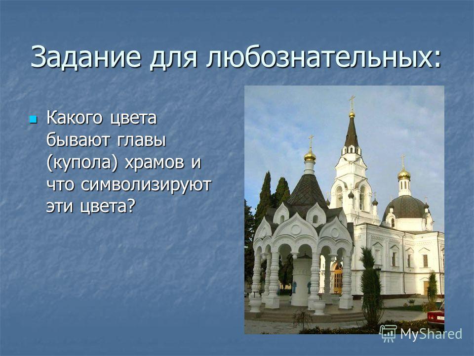 Задание для любознательных: Какого цвета бывают главы (купола) храмов и что символизируют эти цвета? Какого цвета бывают главы (купола) храмов и что символизируют эти цвета?