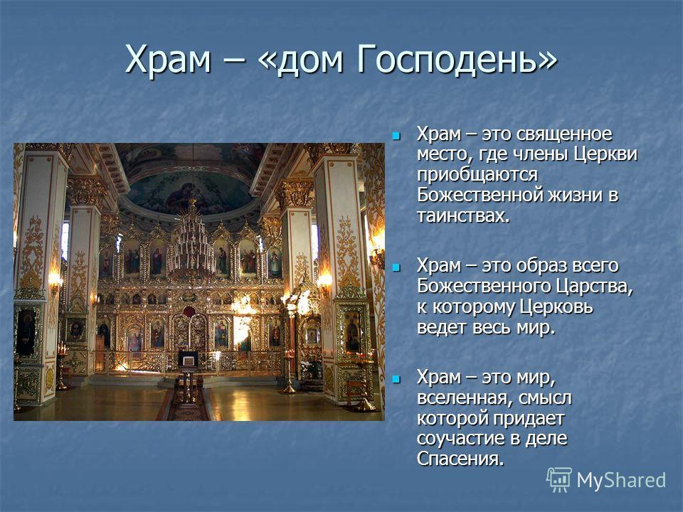 Храм – «дом Господень» Храм – это священное место, где члены Церкви приобщаются Божественной жизни в таинствах. Храм – это священное место, где члены Церкви приобщаются Божественной жизни в таинствах. Храм – это образ всего Божественного Царства, к к