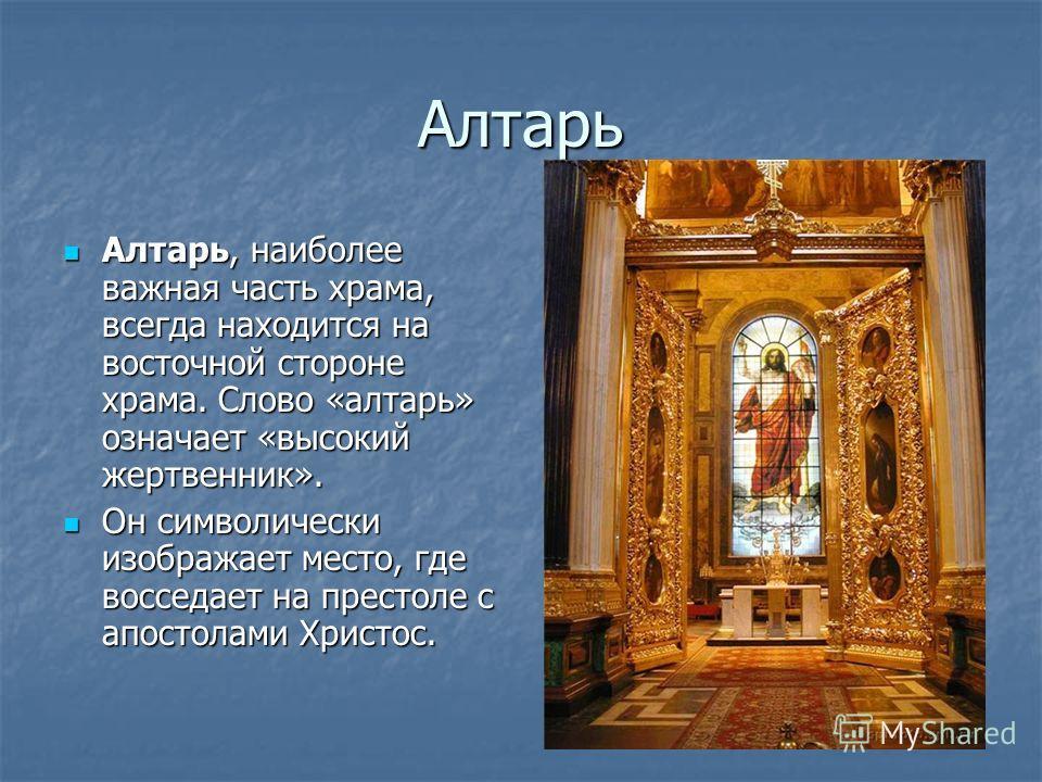 Алтарь Алтарь, наиболее важная часть храма, всегда находится на восточной стороне храма. Слово «алтарь» означает «высокий жертвенник». Алтарь, наиболее важная часть храма, всегда находится на восточной стороне храма. Слово «алтарь» означает «высокий