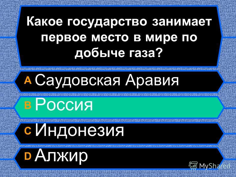 Какое государство занимает первое место в мире по добыче газа? A Саудовская Аравия B Россия C Индонезия D Алжир