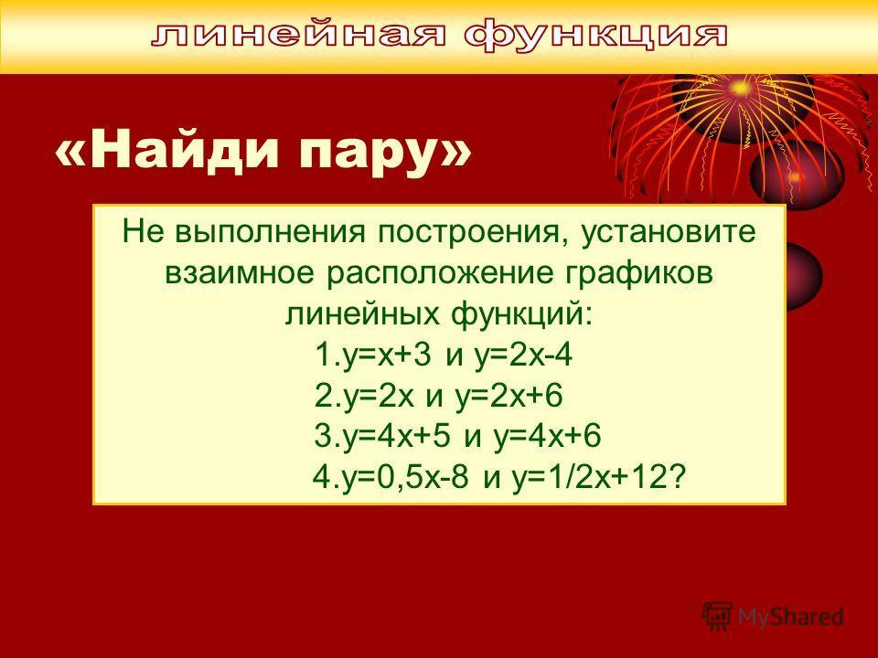 Не выполнения построения, установите взаимное расположение графиков линейных функций: 1.у=х+3 и у=2х-4 2.у=2х и у=2х+6 3.у=4х+5 и у=4х+6 4.у=0,5х-8 и у=1/2х+12?