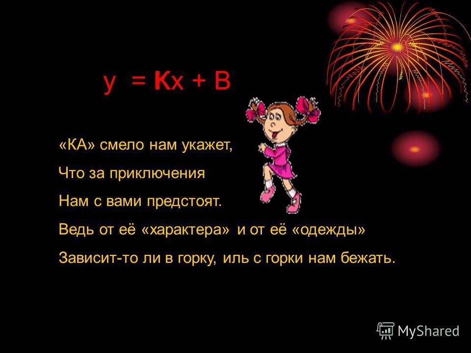 y = Kx + В «КА» смело нам укажет, Что за приключения Нам с вами предстоят. Ведь от её «характера» и от её «одежды» Зависит-то ли в горку, иль с горки нам бежать. К
