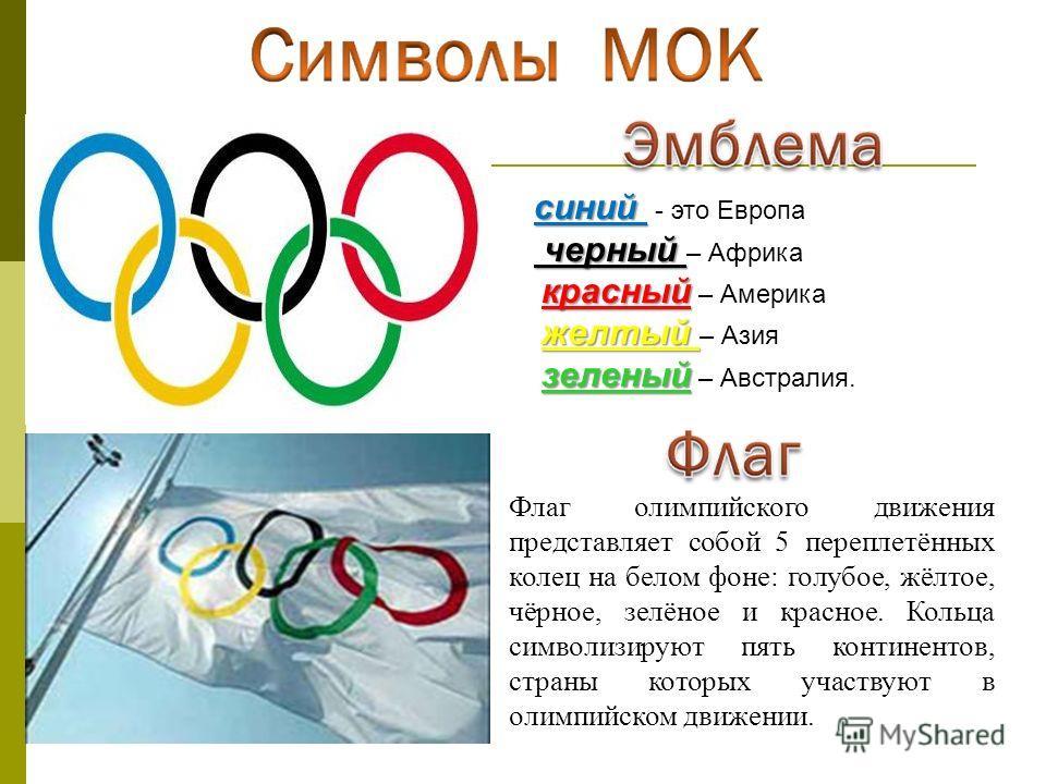 Флаг олимпийского движения представляет собой 5 переплетённых колец на белом фоне: голубое, жёлтое, чёрное, зелёное и красное. Кольца символизируют пять континентов, страны которых участвуют в олимпийском движении. синий синий - это Европа черный чер