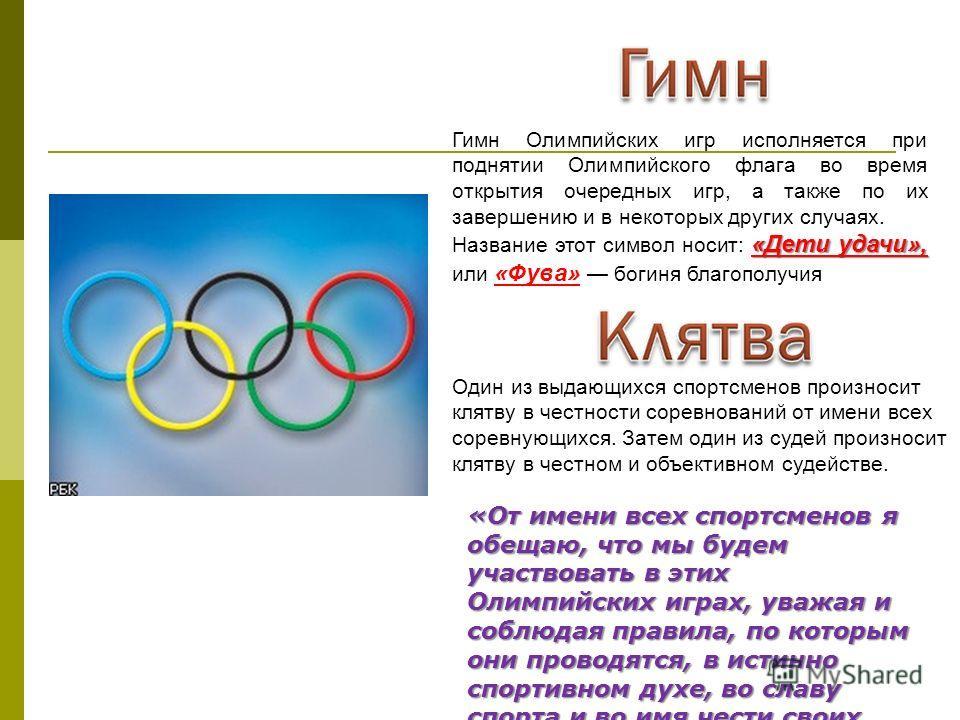 Гимн Олимпийских игр исполняется при поднятии Олимпийского флага во время открытия очередных игр, а также по их завершению и в некоторых других случаях. «Дети удачи», Название этот символ носит: «Дети удачи», или «Фува» богиня благополучия Один из вы