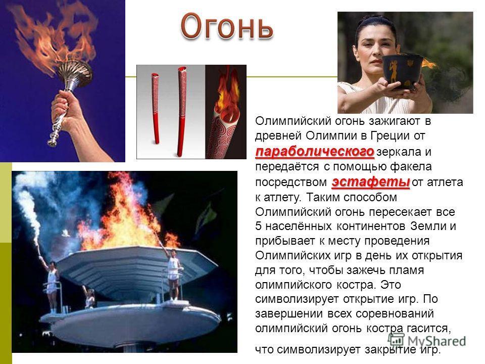 параболического эстафеты Олимпийский огонь зажигают в древней Олимпии в Греции от параболического зеркала и передаётся с помощью факела посредством эстафеты от атлета к атлету. Таким способом Олимпийский огонь пересекает все 5 населённых континентов