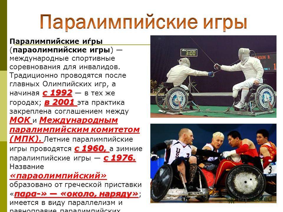 с 1992 в 2001 с 1960, с 1976. Паралимпи́йские и́гры (параолимпийские игры) международные спортивные соревнования для инвалидов. Традиционно проводятся после главных Олимпийских игр, а начиная с 1992 в тех же городах; в 2001 эта практика закреплена со