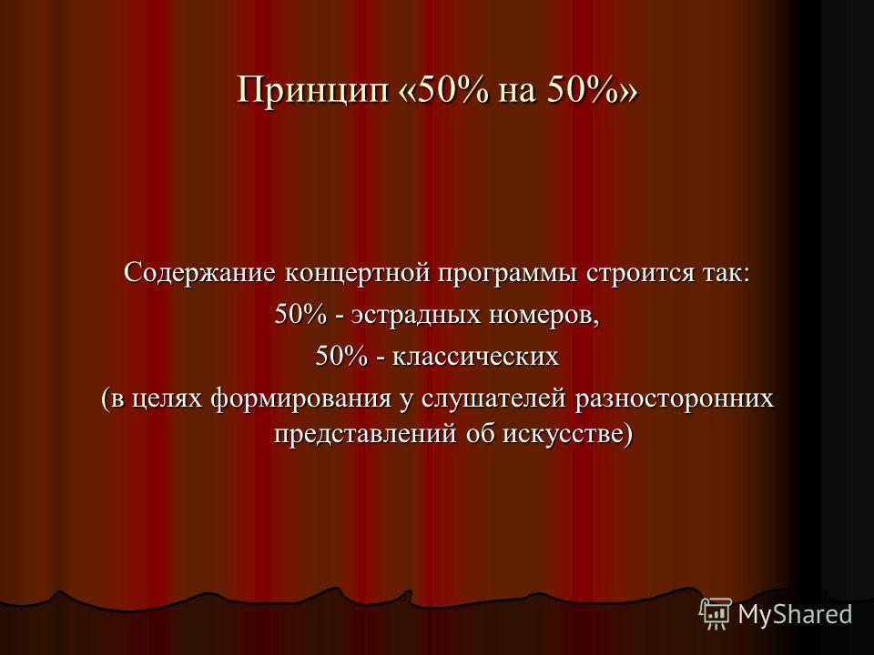 Принцип «50% на 50%» Содержание концертной программы строится так: 50% - эстрадных номеров, 50% - классических (в целях формирования у слушателей разносторонних представлений об искусстве)