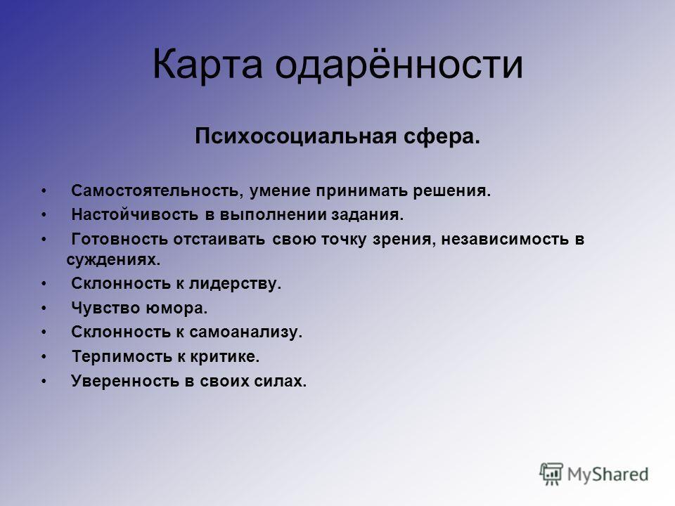 Карта одарённости Психосоциальная сфера. Самостоятельность, умение принимать решения. Настойчивость в выполнении задания. Готовность отстаивать свою точку зрения, независимость в суждениях. Склонность к лидерству. Чувство юмора. Склонность к самоанал