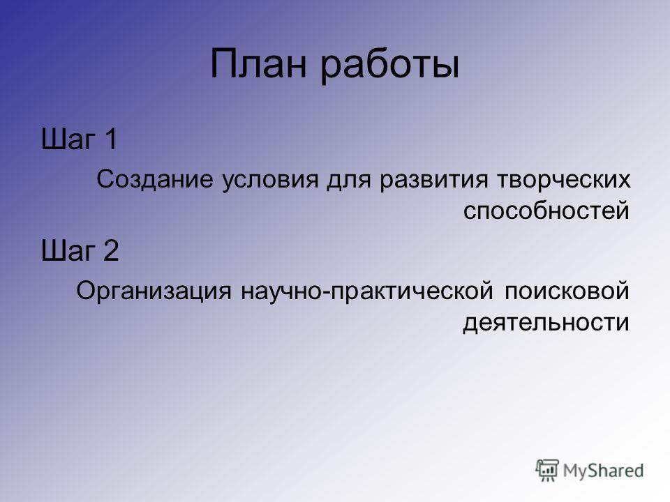 План работы Шаг 1 Создание условия для развития творческих способностей Шаг 2 Организация научно-практической поисковой деятельности