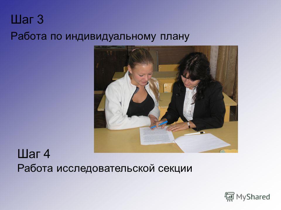 Шаг 3 Работа по индивидуальному плану Шаг 4 Работа исследовательской секции