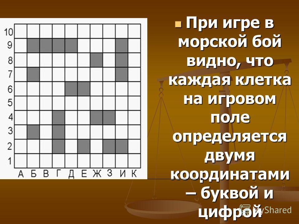 При игре в морской бой видно, что каждая клетка на игровом поле определяется двумя координатами – буквой и цифрой
