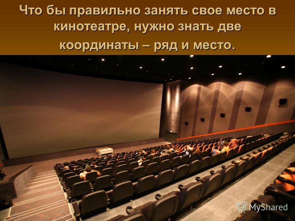 Что бы правильно занять свое место в кинотеатре, нужно знать две координаты – ряд и место.