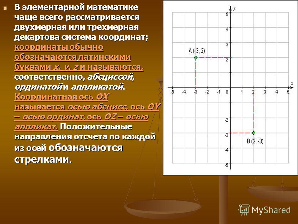 В элементарной математике чаще всего рассматривается двухмерная или трехмерная декартова система координат; координаты обычно обозначаются латинскими буквами x, y, z и называются, соответственно, абсциссой, ординатой и аппликатой. Координатная ось OX
